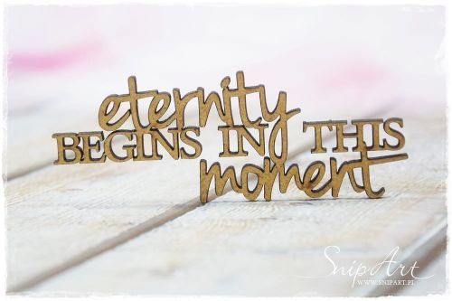 MDF wycinanka Snip Art - napis 'eternity begins in this moment'